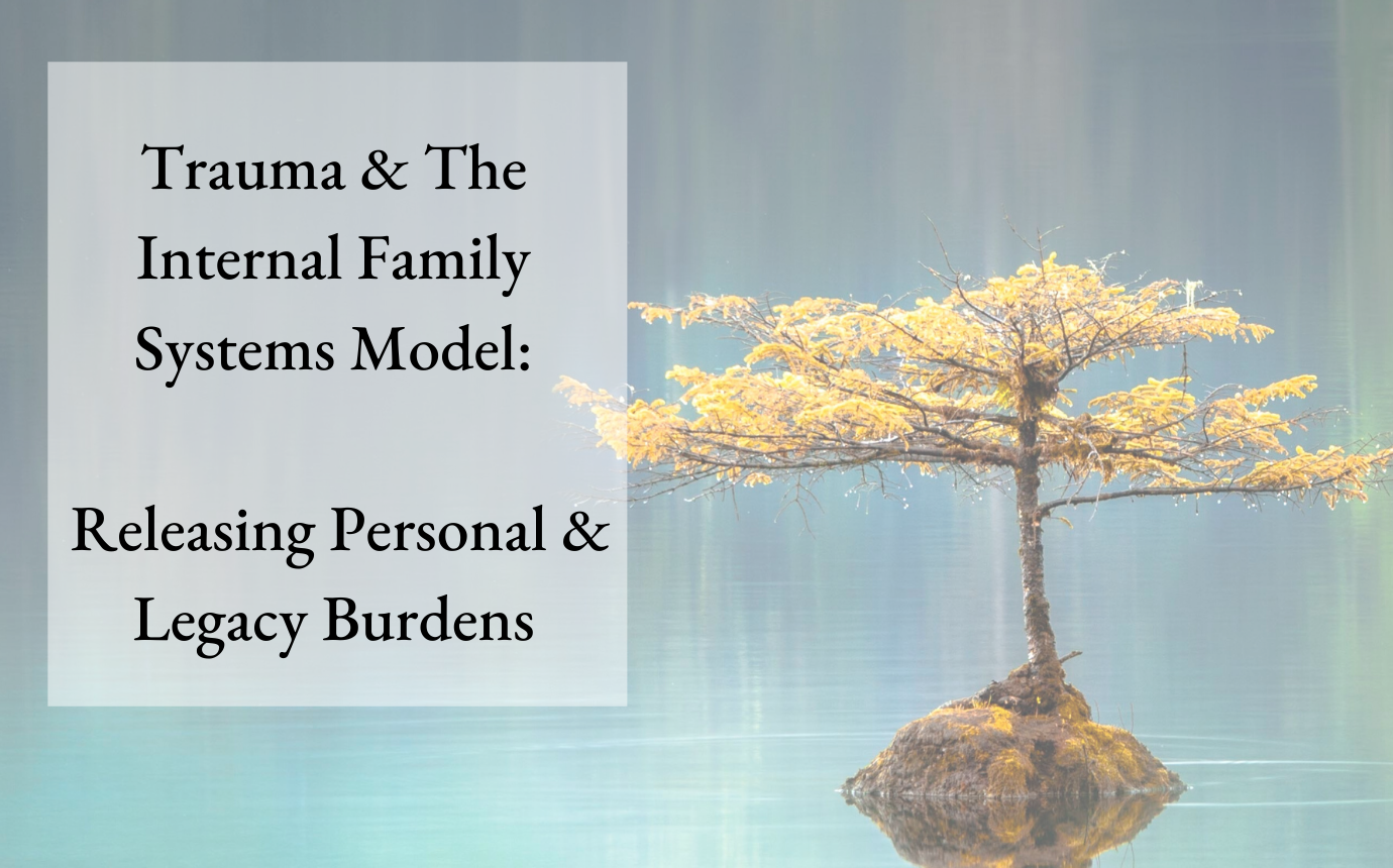 Trauma & The Internal Family Systems Model: Releasing Personal & Legacy Burdens